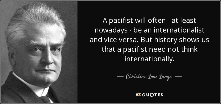 A pacifist will often - at least nowadays - be an internationalist and vice versa. But history shows us that a pacifist need not think internationally. - Christian Lous Lange