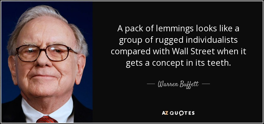 A pack of lemmings looks like a group of rugged individualists compared with Wall Street when it gets a concept in its teeth. - Warren Buffett