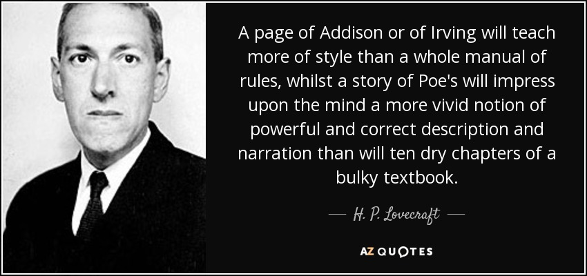A page of Addison or of Irving will teach more of style than a whole manual of rules, whilst a story of Poe's will impress upon the mind a more vivid notion of powerful and correct description and narration than will ten dry chapters of a bulky textbook. - H. P. Lovecraft