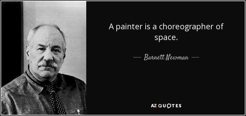 A painter is a choreographer of space. - Barnett Newman