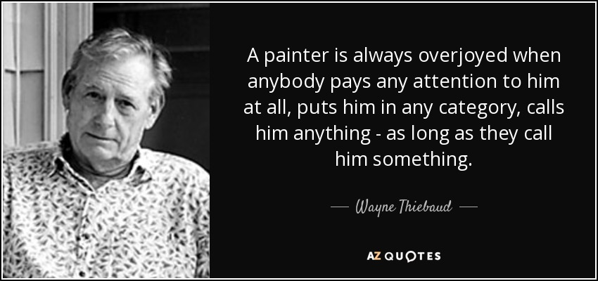 A painter is always overjoyed when anybody pays any attention to him at all, puts him in any category, calls him anything - as long as they call him something. - Wayne Thiebaud