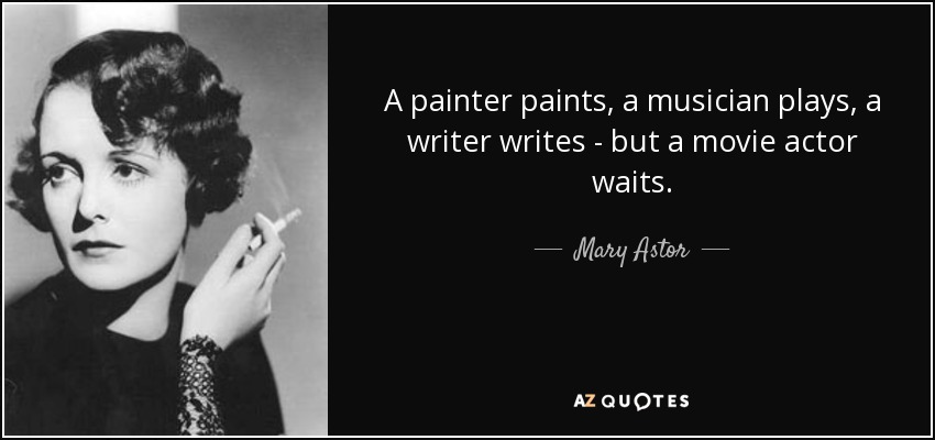 A painter paints, a musician plays, a writer writes - but a movie actor waits. - Mary Astor