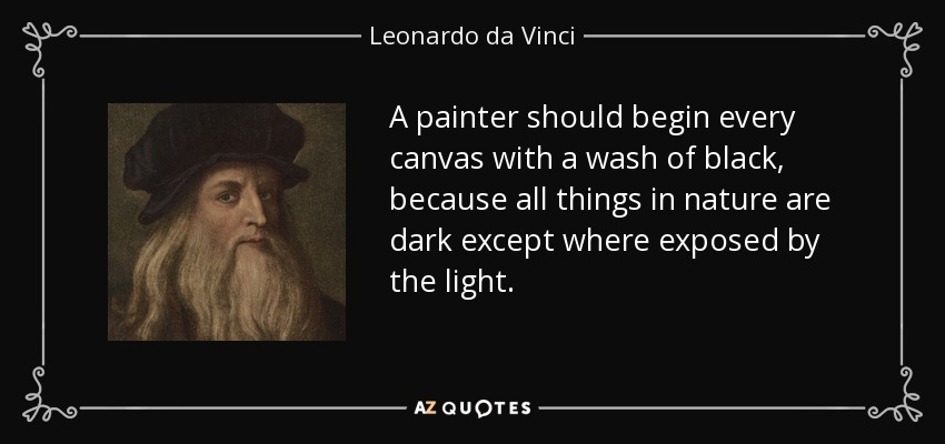 A painter should begin every canvas with a wash of black, because all things in nature are dark except where exposed by the light. - Leonardo da Vinci