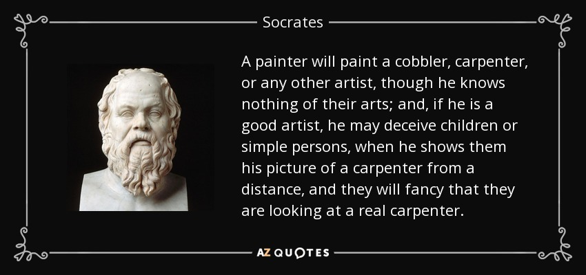 A painter will paint a cobbler, carpenter, or any other artist, though he knows nothing of their arts; and, if he is a good artist, he may deceive children or simple persons, when he shows them his picture of a carpenter from a distance, and they will fancy that they are looking at a real carpenter. - Socrates