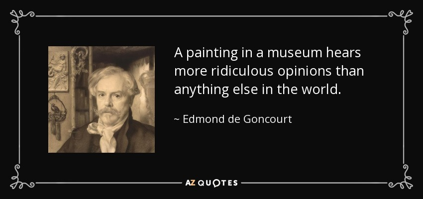 A painting in a museum hears more ridiculous opinions than anything else in the world. - Edmond de Goncourt