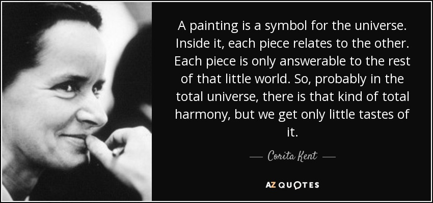 A painting is a symbol for the universe. Inside it, each piece relates to the other. Each piece is only answerable to the rest of that little world. So, probably in the total universe, there is that kind of total harmony, but we get only little tastes of it. - Corita Kent