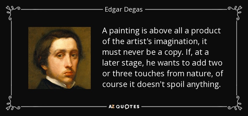 A painting is above all a product of the artist's imagination, it must never be a copy. If, at a later stage, he wants to add two or three touches from nature, of course it doesn't spoil anything. - Edgar Degas