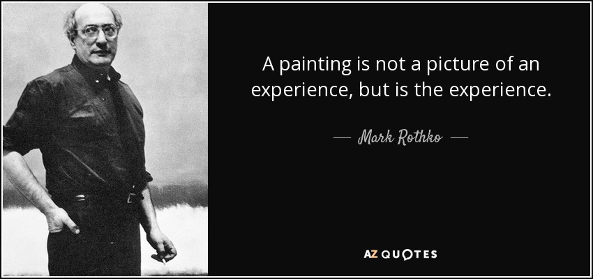 A painting is not a picture of an experience, but is the experience. - Mark Rothko