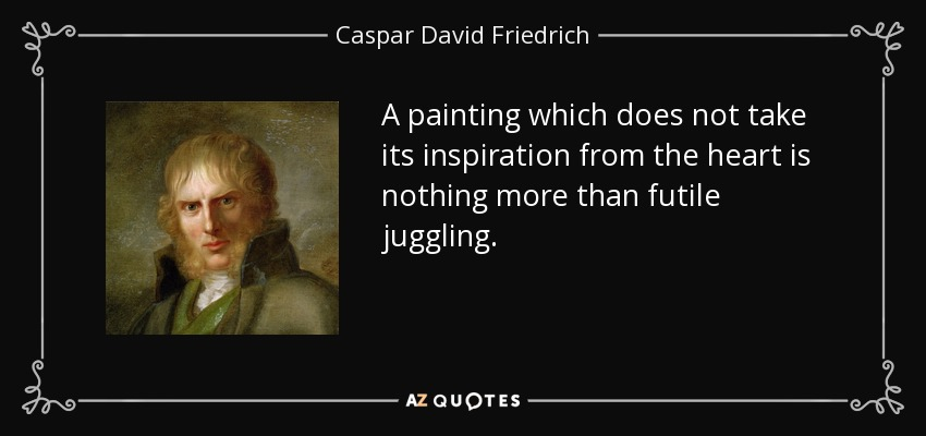 A painting which does not take its inspiration from the heart is nothing more than futile juggling. - Caspar David Friedrich
