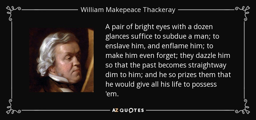 A pair of bright eyes with a dozen glances suffice to subdue a man; to enslave him, and enflame him; to make him even forget; they dazzle him so that the past becomes straightway dim to him; and he so prizes them that he would give all his life to possess 'em. - William Makepeace Thackeray