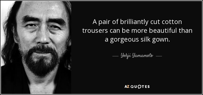 A pair of brilliantly cut cotton trousers can be more beautiful than a gorgeous silk gown. - Yohji Yamamoto