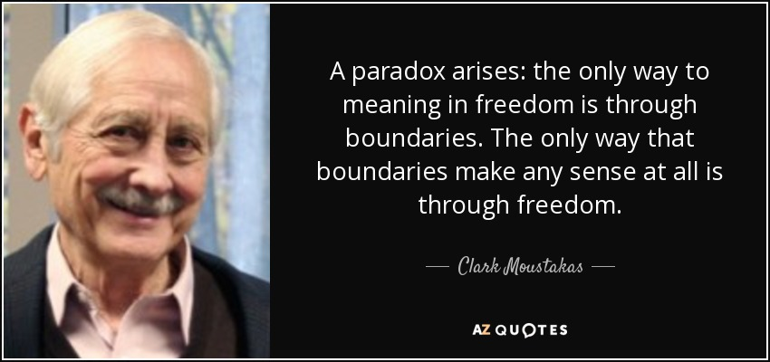 A paradox arises: the only way to meaning in freedom is through boundaries. The only way that boundaries make any sense at all is through freedom. - Clark Moustakas