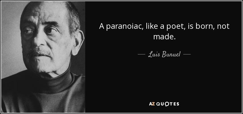 A paranoiac, like a poet, is born, not made. - Luis Bunuel