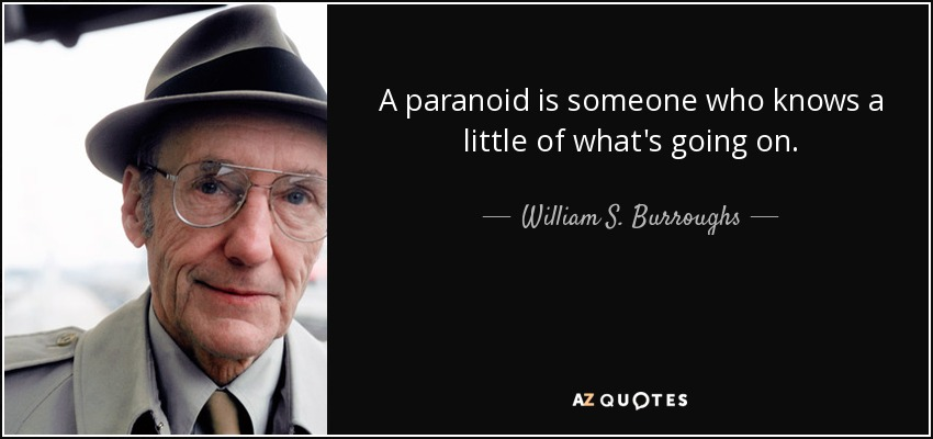 A paranoid is someone who knows a little of what's going on. - William S. Burroughs