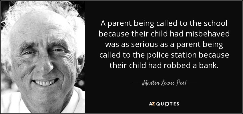 A parent being called to the school because their child had misbehaved was as serious as a parent being called to the police station because their child had robbed a bank. - Martin Lewis Perl
