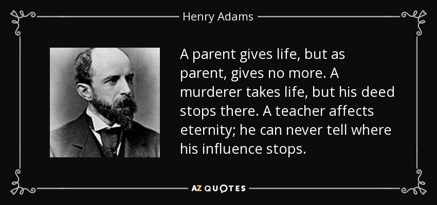 A parent gives life, but as parent, gives no more. A murderer takes life, but his deed stops there. A teacher affects eternity; he can never tell where his influence stops. - Henry Adams