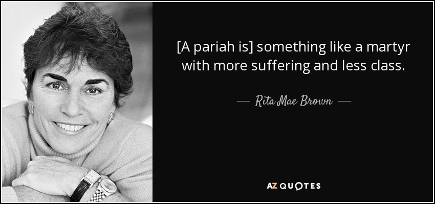 [A pariah is] something like a martyr with more suffering and less class. - Rita Mae Brown