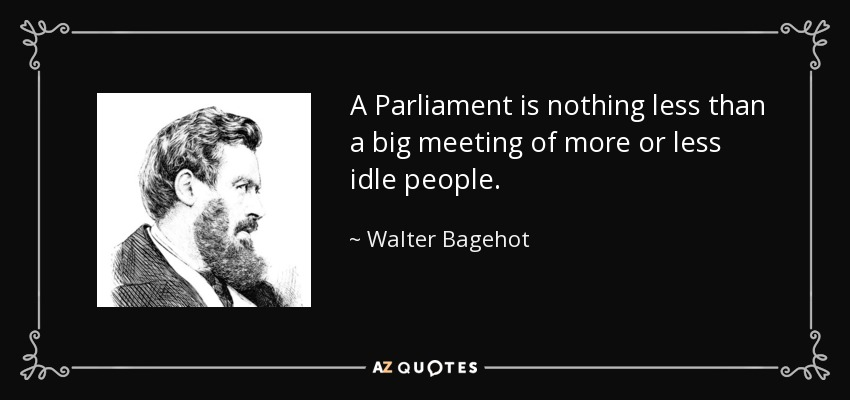 A Parliament is nothing less than a big meeting of more or less idle people. - Walter Bagehot