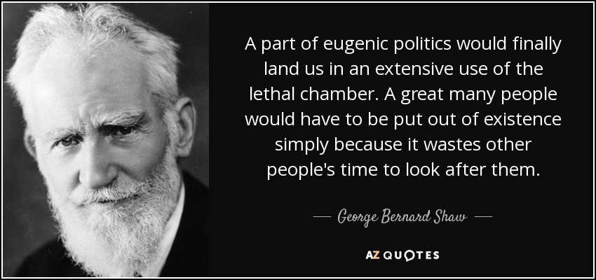 A part of eugenic politics would finally land us in an extensive use of the lethal chamber. A great many people would have to be put out of existence simply because it wastes other people's time to look after them. - George Bernard Shaw