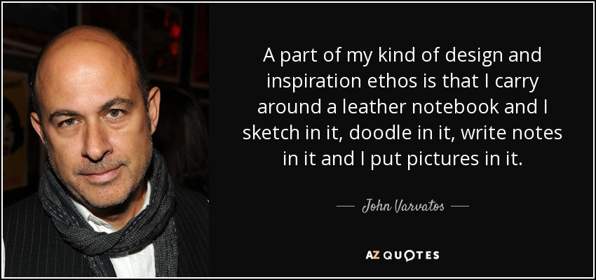 A part of my kind of design and inspiration ethos is that I carry around a leather notebook and I sketch in it, doodle in it, write notes in it and I put pictures in it. - John Varvatos