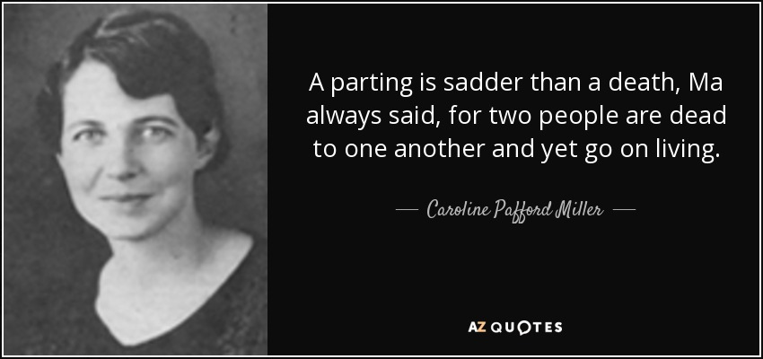 A parting is sadder than a death, Ma always said, for two people are dead to one another and yet go on living. - Caroline Pafford Miller