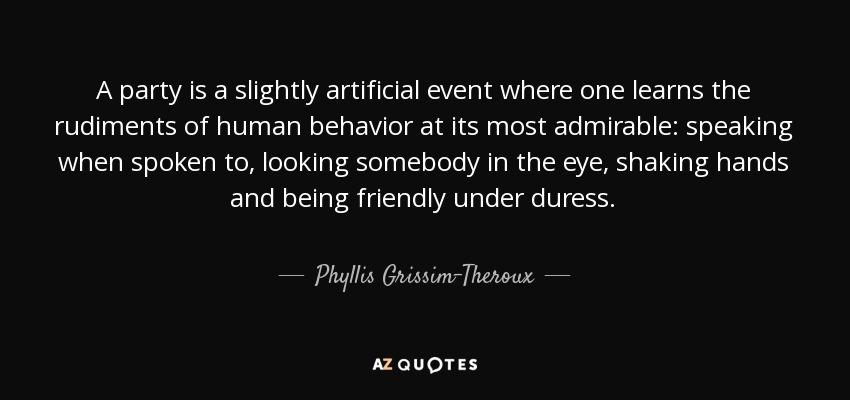 A party is a slightly artificial event where one learns the rudiments of human behavior at its most admirable: speaking when spoken to, looking somebody in the eye, shaking hands and being friendly under duress. - Phyllis Grissim-Theroux