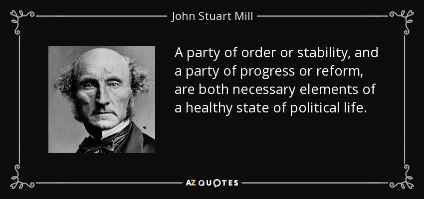 A party of order or stability, and a party of progress or reform, are both necessary elements of a healthy state of political life. - John Stuart Mill
