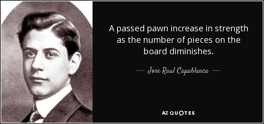 A passed pawn increase in strength as the number of pieces on the board diminishes. - Jose Raul Capablanca