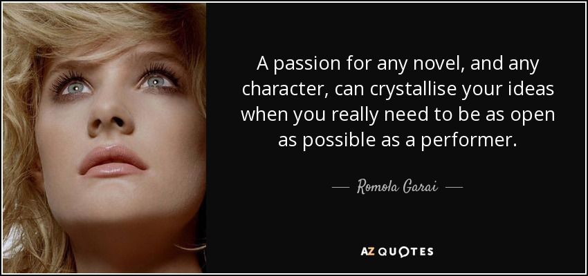 A passion for any novel, and any character, can crystallise your ideas when you really need to be as open as possible as a performer. - Romola Garai