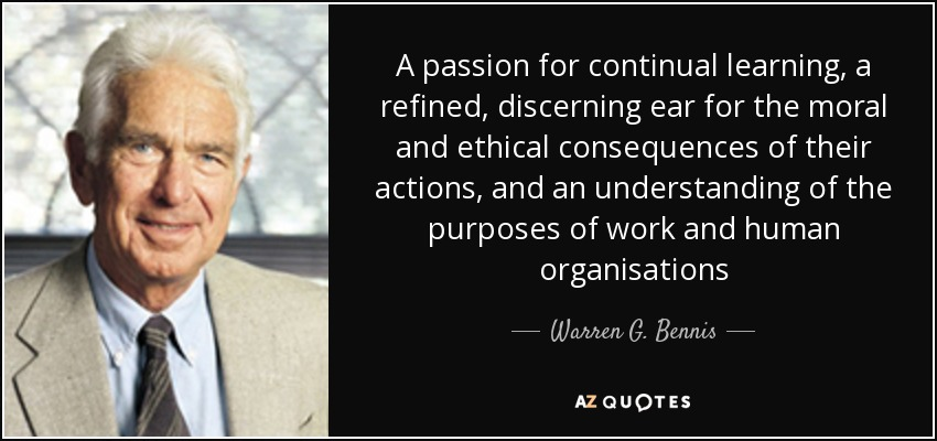 A passion for continual learning, a refined, discerning ear for the moral and ethical consequences of their actions, and an understanding of the purposes of work and human organisations - Warren G. Bennis