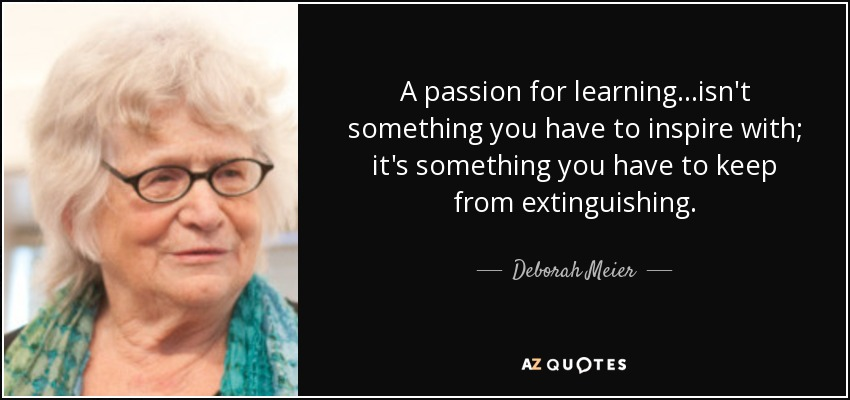 A passion for learning...isn't something you have to inspire with; it's something you have to keep from extinguishing. - Deborah Meier