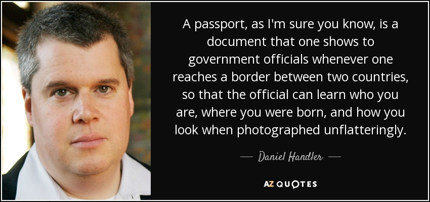 A passport, as I'm sure you know, is a document that one shows to government officials whenever one reaches a border between two countries, so that the official can learn who you are, where you were born, and how you look when photographed unflatteringly. - Daniel Handler