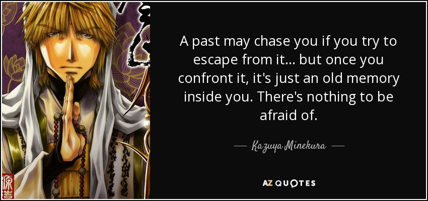 A past may chase you if you try to escape from it... but once you confront it, it's just an old memory inside you. There's nothing to be afraid of. - Kazuya Minekura