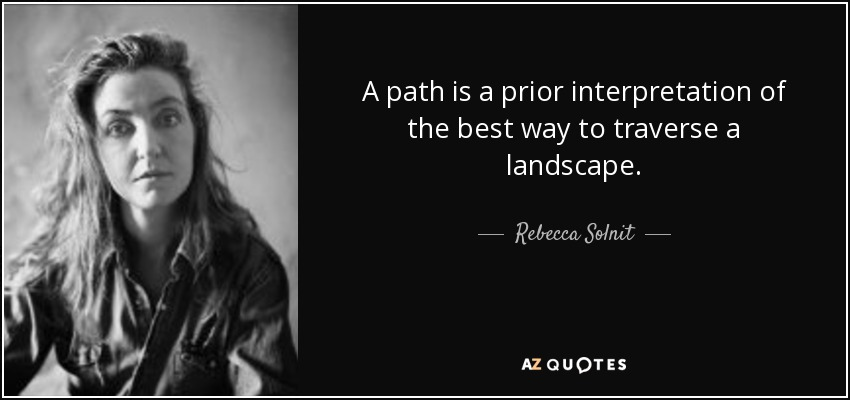 A path is a prior interpretation of the best way to traverse a landscape. - Rebecca Solnit