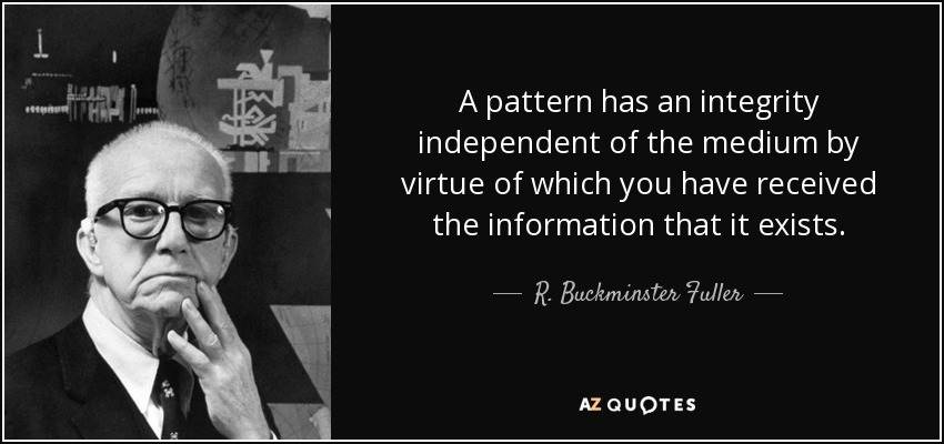 A pattern has an integrity independent of the medium by virtue of which you have received the information that it exists. - R. Buckminster Fuller