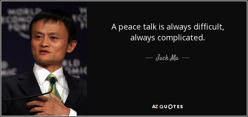 A peace talk is always difficult, always complicated. - Jack Ma