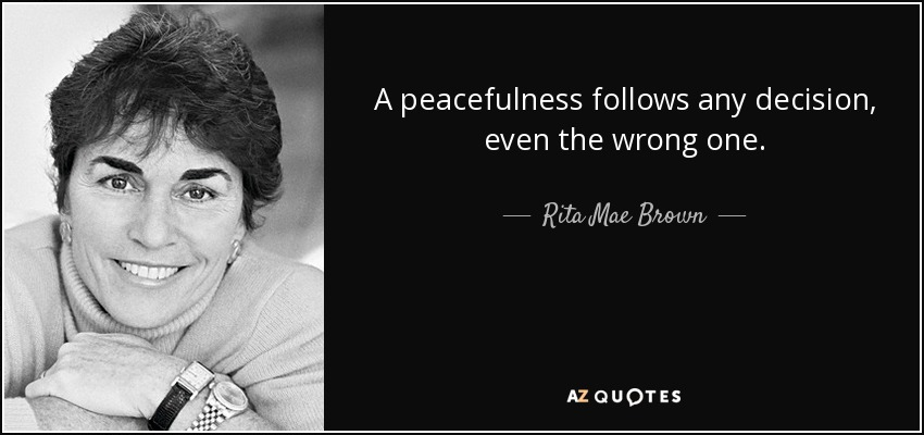 A peacefulness follows any decision, even the wrong one. - Rita Mae Brown