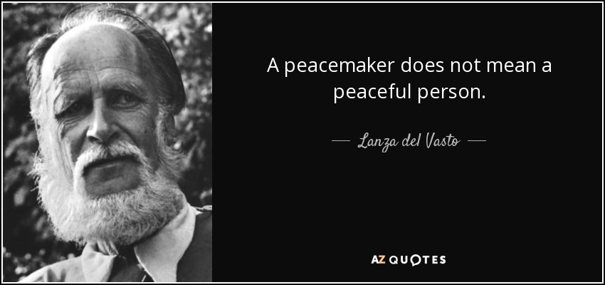 A peacemaker does not mean a peaceful person. - Lanza del Vasto