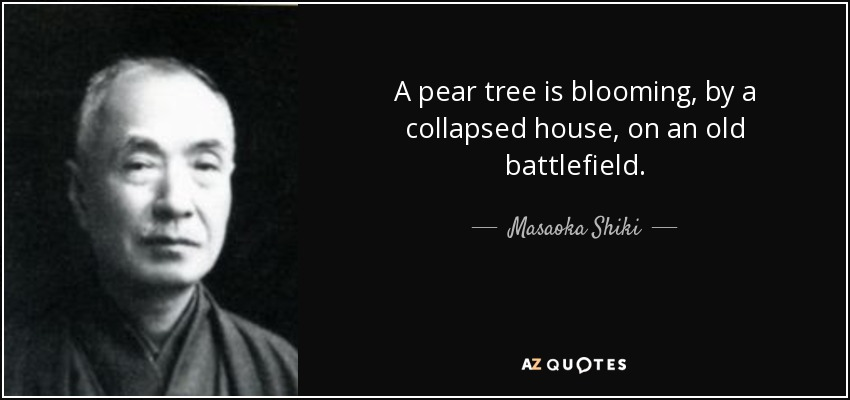 A pear tree is blooming, by a collapsed house, on an old battlefield. - Masaoka Shiki