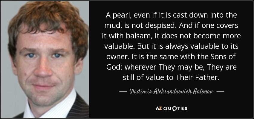 A pearl, even if it is cast down into the mud, is not despised. And if one covers it with balsam, it does not become more valuable. But it is always valuable to its owner. It is the same with the Sons of God: wherever They may be, They are still of value to Their Father. - Vladimir Aleksandrovich Antonov