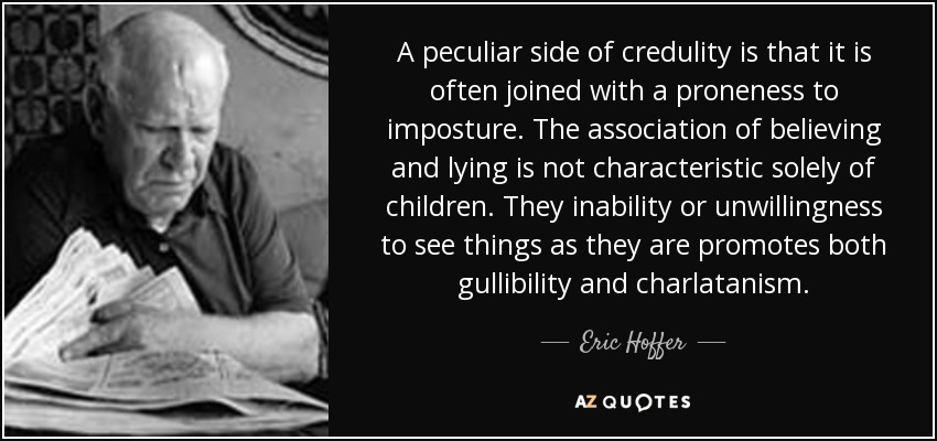 A peculiar side of credulity is that it is often joined with a proneness to imposture. The association of believing and lying is not characteristic solely of children. They inability or unwillingness to see things as they are promotes both gullibility and charlatanism. - Eric Hoffer