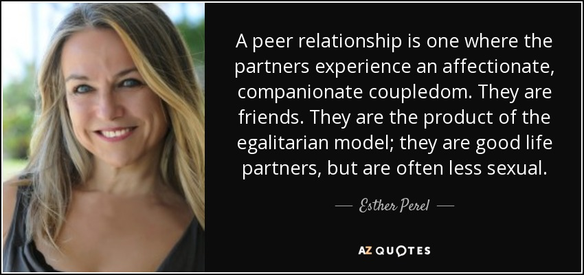 A peer relationship is one where the partners experience an affectionate, companionate coupledom. They are friends. They are the product of the egalitarian model; they are good life partners, but are often less sexual. - Esther Perel