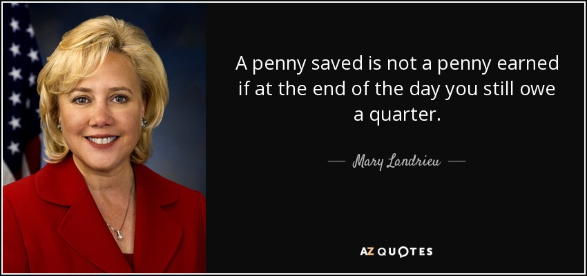 A penny saved is not a penny earned if at the end of the day you still owe a quarter. - Mary Landrieu