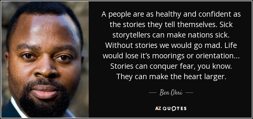 A people are as healthy and confident as the stories they tell themselves. Sick storytellers can make nations sick. Without stories we would go mad. Life would lose it's moorings or orientation... Stories can conquer fear, you know. They can make the heart larger. - Ben Okri