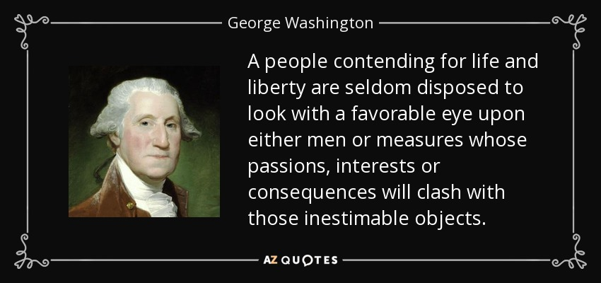 A people contending for life and liberty are seldom disposed to look with a favorable eye upon either men or measures whose passions, interests or consequences will clash with those inestimable objects. - George Washington