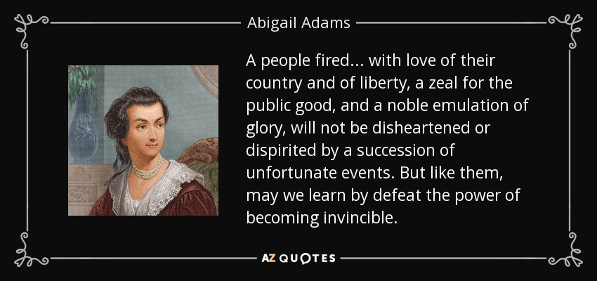 A people fired ... with love of their country and of liberty, a zeal for the public good, and a noble emulation of glory, will not be disheartened or dispirited by a succession of unfortunate events. But like them, may we learn by defeat the power of becoming invincible. - Abigail Adams