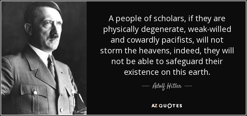 A people of scholars, if they are physically degenerate, weak-willed and cowardly pacifists, will not storm the heavens, indeed, they will not be able to safeguard their existence on this earth. - Adolf Hitler