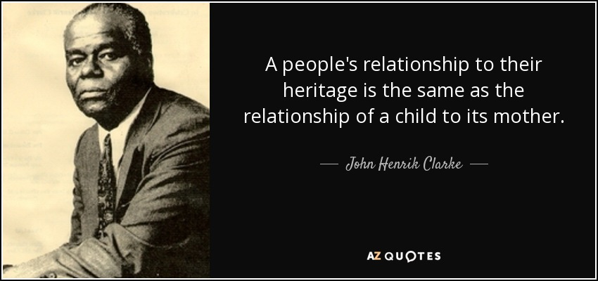 A people's relationship to their heritage is the same as the relationship of a child to its mother. - John Henrik Clarke