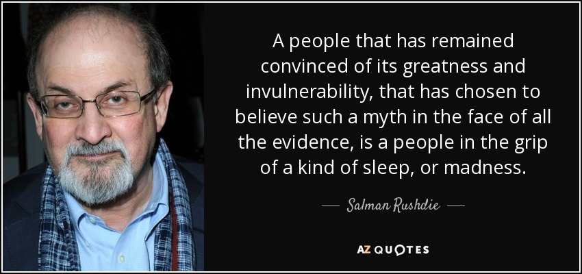 A people that has remained convinced of its greatness and invulnerability, that has chosen to believe such a myth in the face of all the evidence, is a people in the grip of a kind of sleep, or madness. - Salman Rushdie