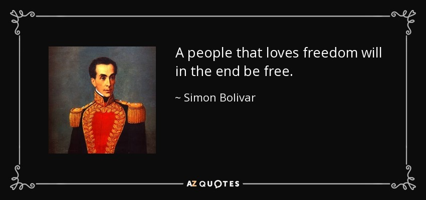 A people that loves freedom will in the end be free. - Simon Bolivar